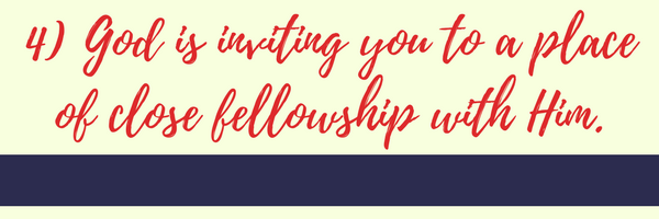 4) God is inviting you to a place of close fellowship with Him