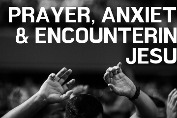 Prayer Anxiety & Encountering Jesus